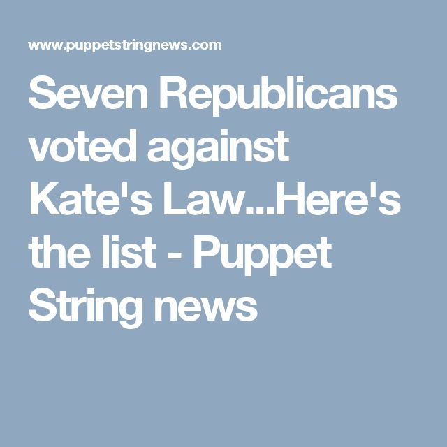 Seven Republicans voted against Kate's Law...Here's the list - Puppet String news