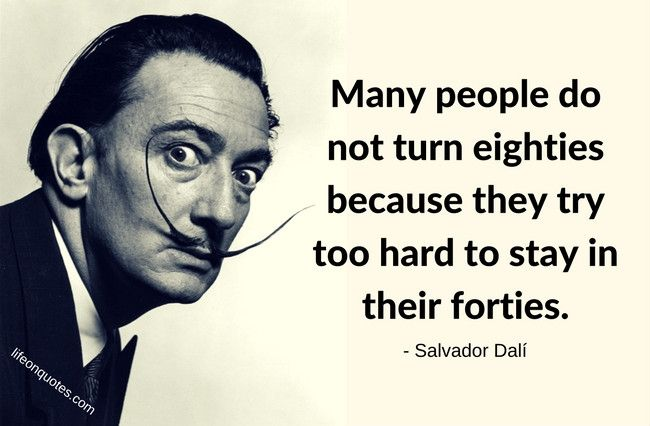 Many people do not turn eighties because they try too hard to stay in their forties. - Salvador Dalí