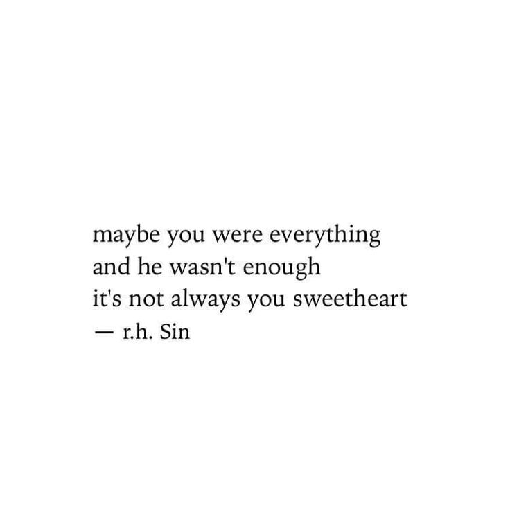 Maybe you were everything and he wasn't enough. It's not always you sweetheart.