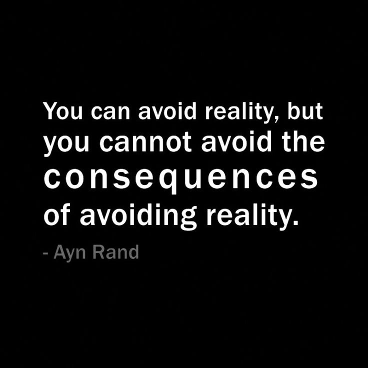 You can avoid reality, but you cannot avoid the consequences of avoiding reality. Ayn Rand