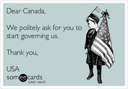 Dear Canada, We politely ask for you to start governing us. Thank you, USA.