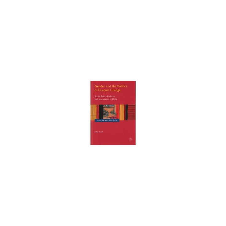 Gender and the Politics of Gradual Change : Social Policy Reform and Innovation in Chile (Hardcover)