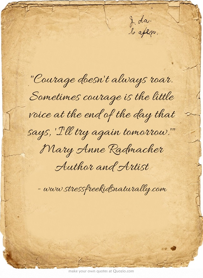 Courage doesn't always roar. Sometimes courage is the little voice at the end of the day that says, 'I'll try again tomorrow.' Mary Anne Radmacher Author and Artist