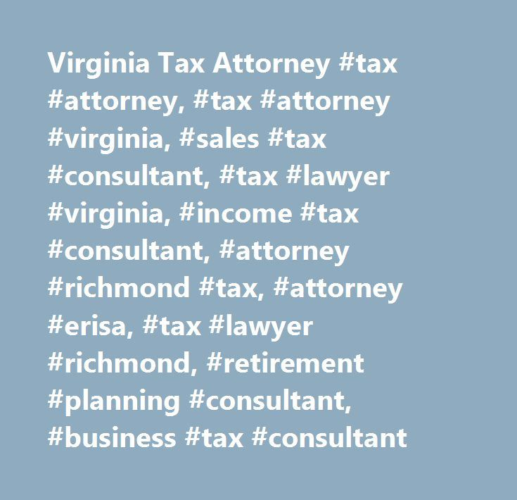 Virginia Tax Attorney #tax #attorney, #tax #attorney #virginia, #sales #tax #consultant, #tax #lawyer #virginia, #income #tax #consultant, #attorney #richmond #tax, #attorney #erisa, #tax #lawyer #richmond, #retirement #planning #consultant, #business #tax #consultant http://australia.nef2.com/virginia-tax-attorney-tax-attorney-tax-attorney-virginia-sales-tax-consultant-tax-lawyer-virginia-income-tax-consultant-attorney-richmond-tax-attorney-erisa-tax-lawyer-ric/  # Attorney Certified Public…