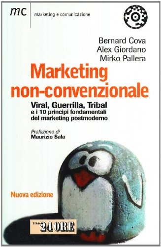 Marketing non-convenzionale. Viral, guerrilla, tribal e i 10 principi fondamentali del marketing postmoderno, Bernard Cova, Alex Giordano, Mirko Pallera