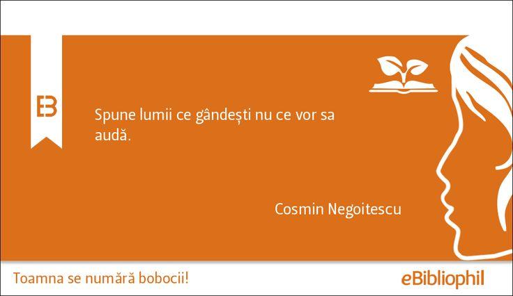 """""""Spune lumii ce gândești nu ce vor să audă."""" - Cosmin Negoitescu"""