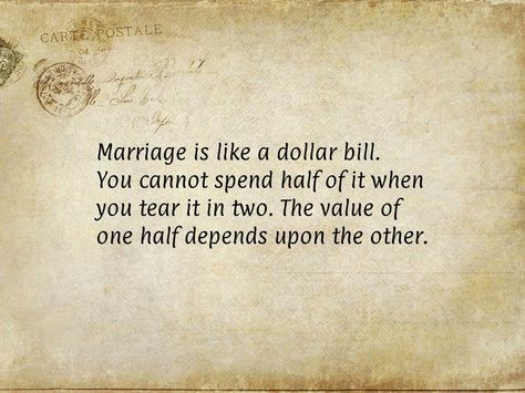 Marriage is like a dollar bill. You cannot spend half of it when you tear it in two. The value of one half depends upon the other.