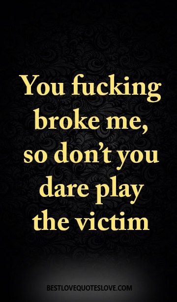 You fucking broke me, so don't you dare play the victim