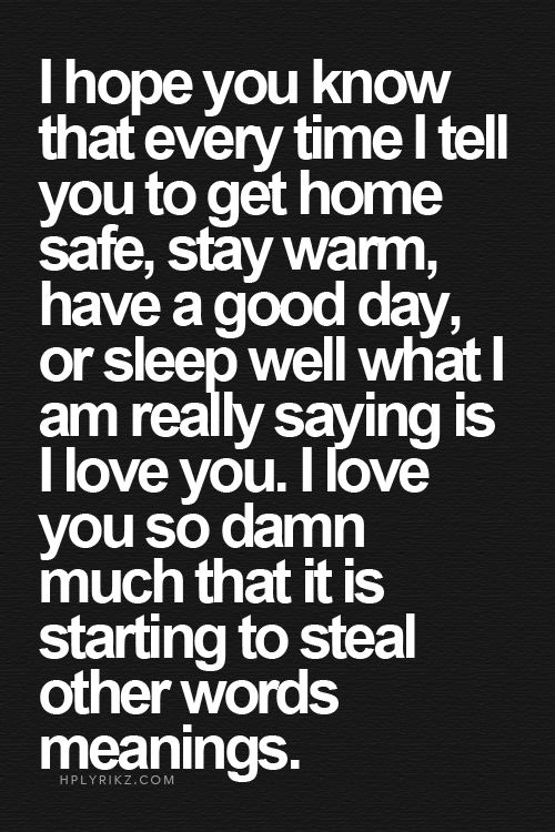 I hope you know that every time I tell you to get home safe, stay warm, have a good day, or sleep well what I am really saying is I love you. I love you so damn much that it is starting to steal other words meanings.