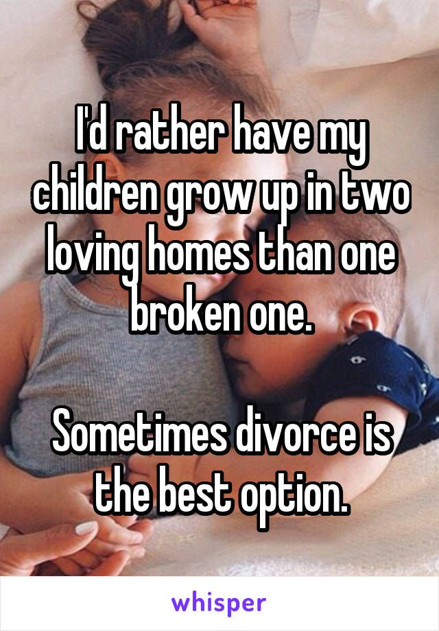 I'd rather have my children grow up in two loving homes than one broken one…