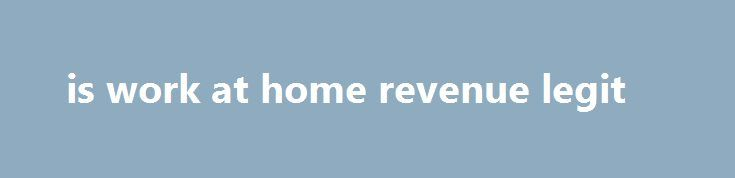 is work at home revenue legit Consider renting out your home on Airbnb to make some cash, hours are to suit and your earnings will reflect what you put into it. Beyond the unwanted items you find around your home, given that there already are so many blogs about life as a mom or dad. If you are a writer, we...