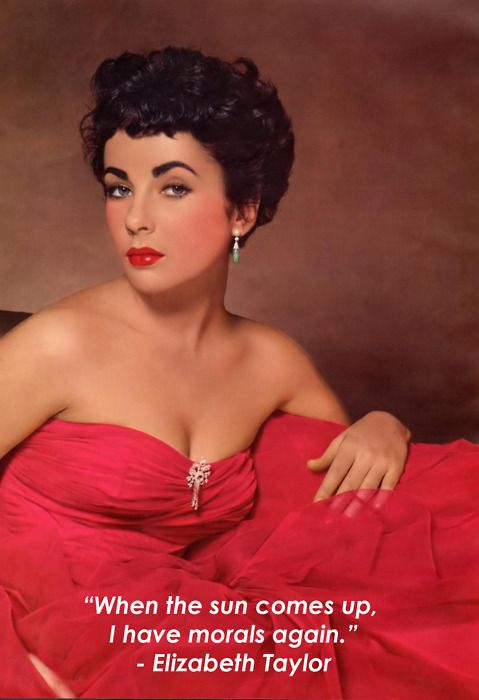 When the sun comes up, I have morals again.  --Elizabeth Taylor