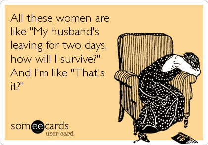 Sadly, my husband's multiple military deployments left me with little sympathy for week-long-widows.