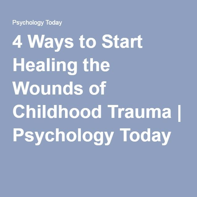 4 Ways to Start Healing the Wounds of Childhood Trauma | Psychology Today