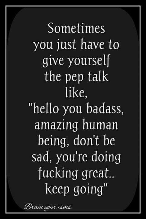Sometimes you just have to give yourself the pep talks. Like hello you are a bad ass bitch don't  be sad you're doing great love u!