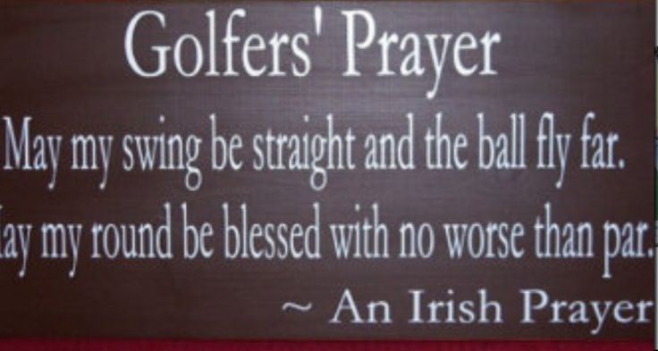 Golfers' Prayer:  May my swing be straight and the ball fly far.  May my round be blessed with no worse than par.  - An Irish Golfers' Prayer