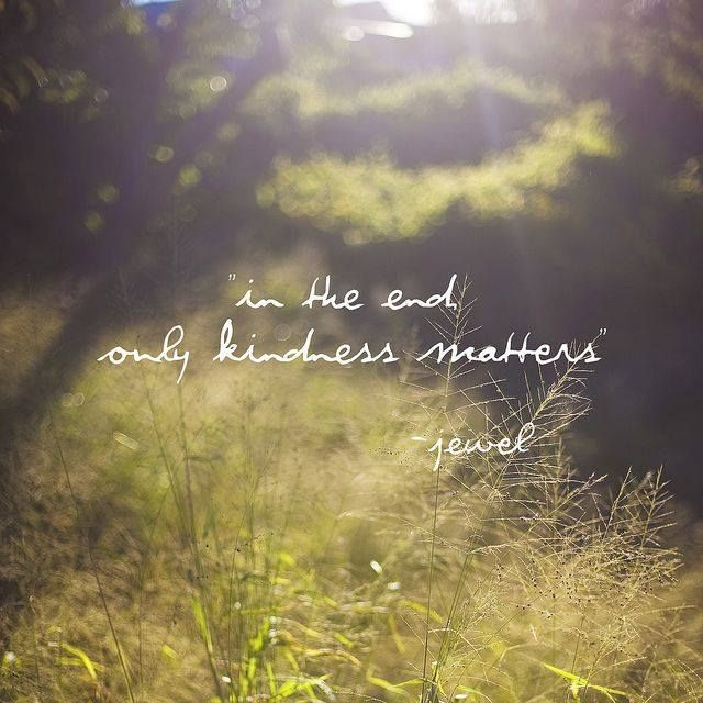 """""""In the end only kindness matters."""" ~Jewel   A beautiful quote from a beautiful song."""