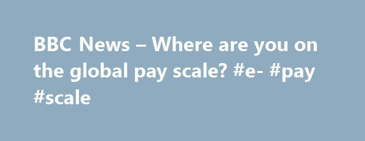 BBC News – Where are you on the global pay scale? #e- #pay #scale http://louisiana.remmont.com/bbc-news-where-are-you-on-the-global-pay-scale-e-pay-scale/  # Where are you on the global pay scale? Do you earn more or less than the world's average wage? Type in your monthly salary and we'll give you the answer. The average wage, calculated by the International Labour Organization, is published here for the first time. It's a rough figure based on data from 72 countries, omitting some of the…