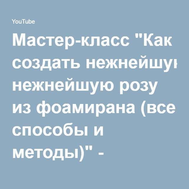 """Мастер-класс """"Как создать нежнейшую розу из фоамирана (все способы и методы)"""" - YouTube"""