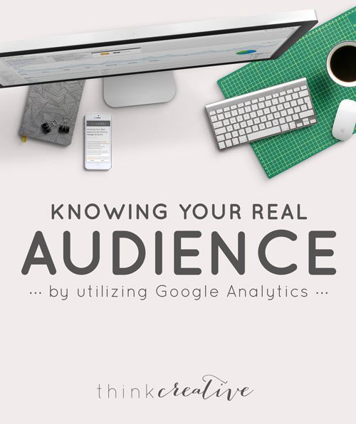 Knowing Your Real Audience by Utilizing Google Analytics  |  Who's actually coming to your website? What types of people are you currently reaching? What do they look like? Find out in this easy peasy tutorial!  |  Think Creative