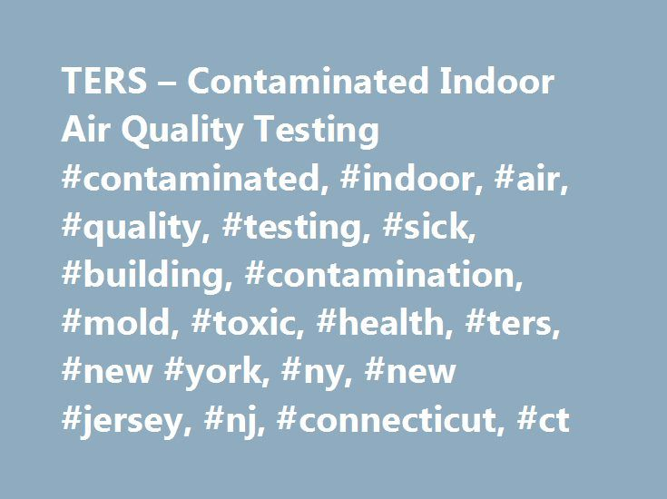 TERS – Contaminated Indoor Air Quality Testing #contaminated, #indoor, #air, #quality, #testing, #sick, #building, #contamination, #mold, #toxic, #health, #ters, #new #york, #ny, #new #jersey, #nj, #connecticut, #ct http://west-virginia.remmont.com/ters-contaminated-indoor-air-quality-testing-contaminated-indoor-air-quality-testing-sick-building-contamination-mold-toxic-health-ters-new-york-ny-new-jersey-nj-c/  # Home | Indoor Air Quality Indoor Air Quality Indoor Air Quality (IAQ). The…