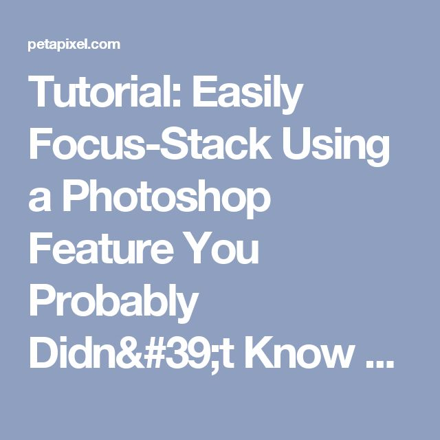 Tutorial: Easily Focus-Stack Using a Photoshop Feature You Probably Didn't Know About