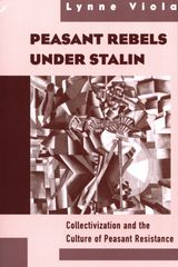 Peasant Rebels Under Stalin: Collectivization and the Culture of Peasant Resistance ~ Viola, Lynne ~ Oxford University Press ~ 1996