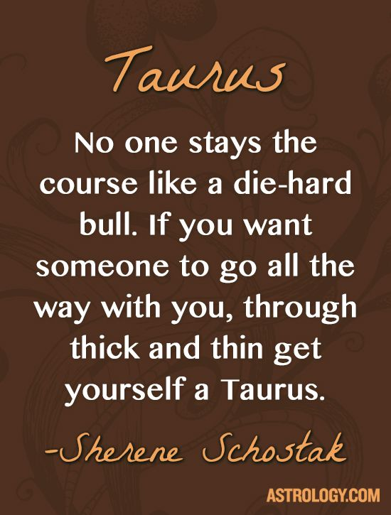 No one stays the course like a die-hard bull. If you want someone to go all the way with you, through thick and thin get yourself a #Taurus. -- Sherene Schostak | Astrology.com #horoscope #astrology