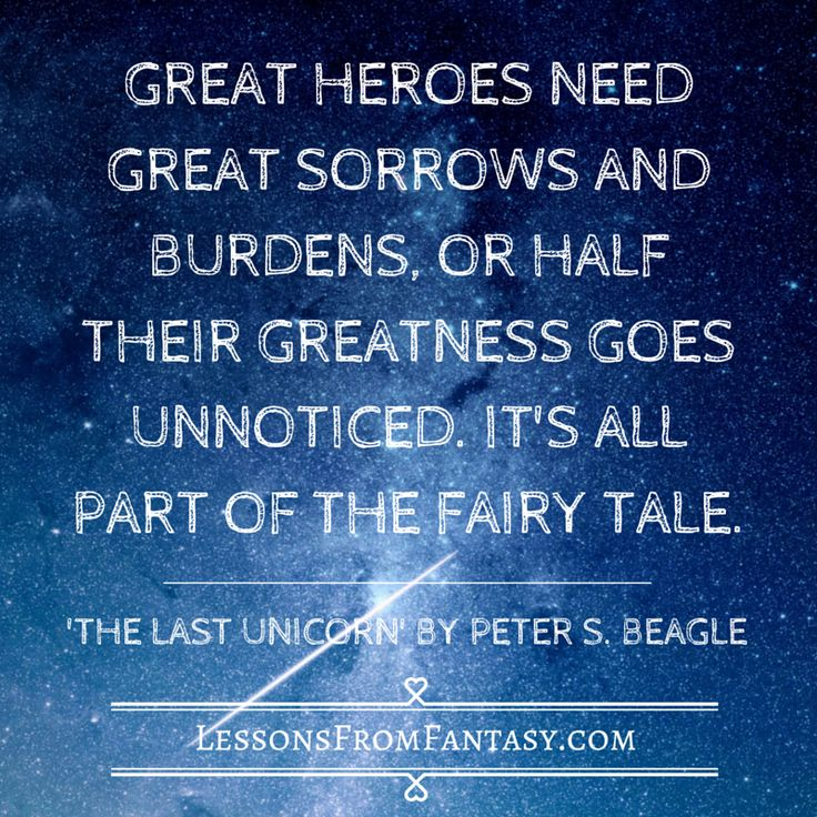 """""""Great heroes need great sorrows and burdens, or half their greatness goes unnoticed. It is all part of the fairy tale.""""   From 'The Last Unicorn' by Peter S. Beagle - See more at: http://www.lessonsfromfantasy.com"""