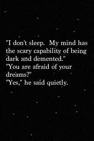 """Aren't you going to sleep?"" She shook her head.  ""I don't sleep. My mind has a way of being dark and demented.""  ""You're afraid of your dreams."" ""Yes."""