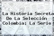 http://tecnoautos.com/wp-content/uploads/imagenes/tendencias/thumbs/la-historia-secreta-de-la-seleccion-colombia-la-serie.jpg Gol Caracol. La Historia Secreta de la Selección Colombia: la serie, Enlaces, Imágenes, Videos y Tweets - http://tecnoautos.com/actualidad/gol-caracol-la-historia-secreta-de-la-seleccion-colombia-la-serie/