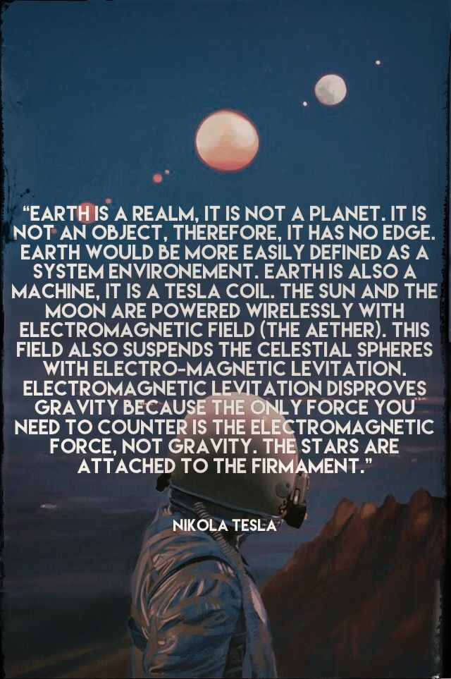 Nikola Tesla. Is this really from him? I do know he did NOT believe in gravity. Gravity is a way to keep people from learning the true electromagnetic earth and keeps people paying for electricity.