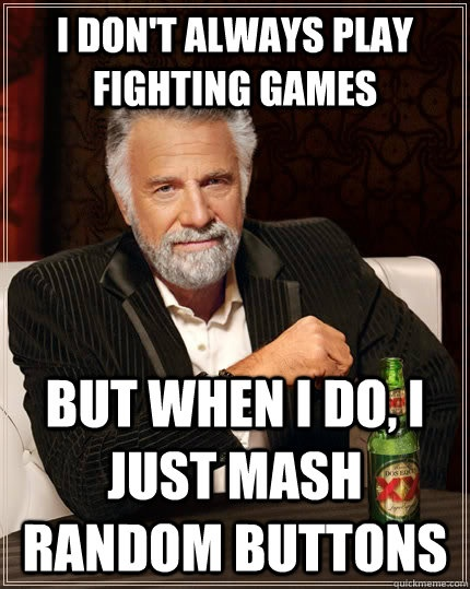 i dont always play fighting games but when i do i just mas - The Most Interesting Man In The World