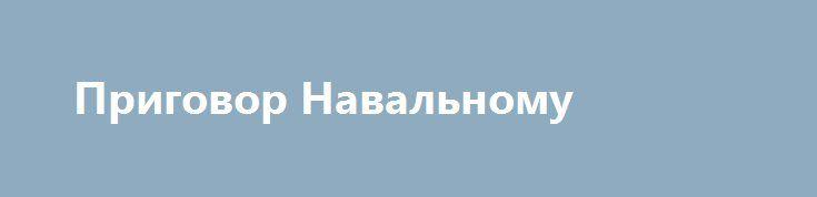 Приговор Навальному http://kleinburd.ru/news/prigovor-navalnomu/  31 января 2017, 20:252017-01-31T20:25:00Z2017-01-31T20:25:00Z Приговор Навальному Сегодня в связи с делом «Кировлеса» было очередное шоу! Не успел Алексей Навальный сходить на дебаты с Тёмой Лебедевым и посмотреть прекрасный фильм НТВ о себе, как за ним пришли судебные приставы и увезли в Киров. Это событие для некоторых СМИ стало чуть ли не главным за день. «Навальный […]