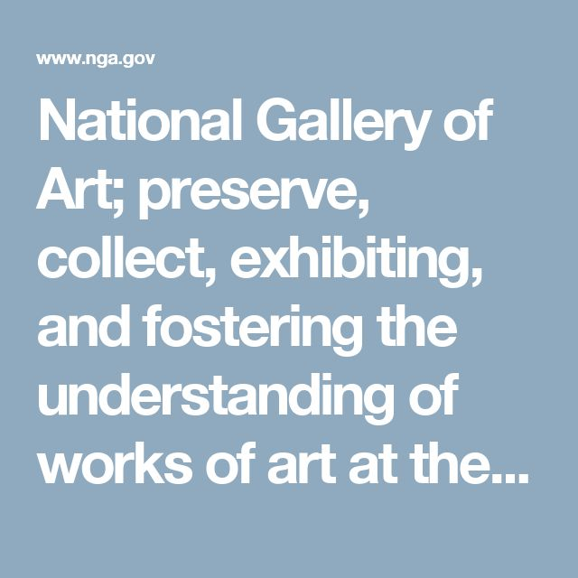 National Gallery of Art; preserve, collect, exhibiting, and fostering the understanding of works of art at the highest possible museum and scholarly standards.