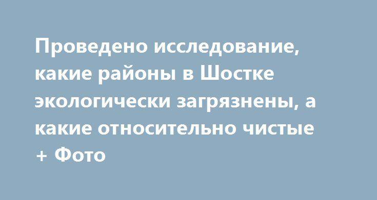 Проведено исследование, какие районы в Шостке экологически загрязнены, а какие относительно чистые + Фото http://shostka.info/shostkanews/provedeno_issledovanie_kakie_rajony_v_shostke_ekologicheski_zagryazneny_a_kakie_otnositelno_chistye_foto  Воспитанники кружка «Человек и окружающая среда» Станции юных натуралистов провели исследование экологического состояния города.