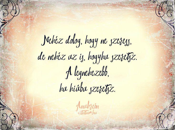 Anakreón Nehéz dolog, hogy ne szeress, de nehéz az is, hogyha szeretsz. A legnehezebb, ha hiába szeretsz.