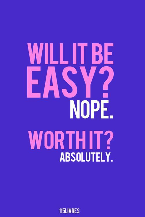 Will it be easy? Nope. Worth it? Absolutely!!