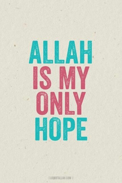 Allah is my only hope. I can't do anything without him :)