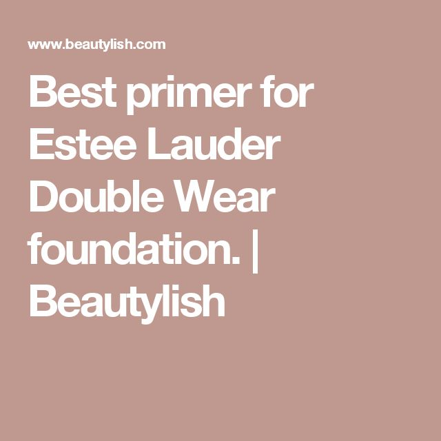 Best primer for Estee Lauder Double Wear foundation. | Beautylish