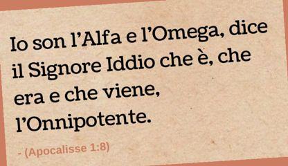 Io son l'Alfa e l'Omega, dice il Signore Iddio che è, che era e che viene, l'Onnipotente. (Apocalisse 1:8)