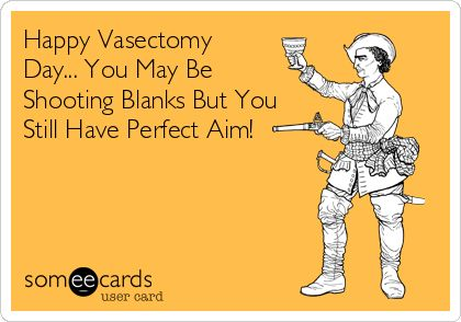 Happy Vasectomy Day... You May Be Shooting Blanks But You Still Have Perfect Aim!
