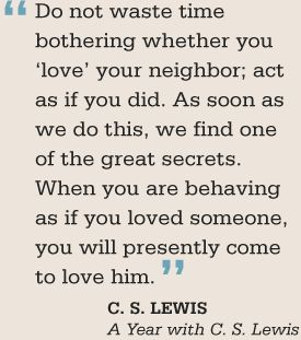 """""""Do not waste time bothering whether you 'love' your neighbor; act as if you did.  As soon as we do this, we find one of the great secrets.  When you are behaving as if you loved someone, you will presently come to love him."""" -C. S. Lewis"""