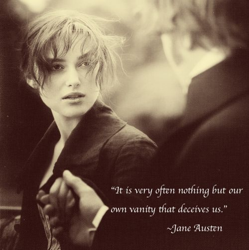 """It is very often nothing but our own vanity that deceives us"" ~Jane Austen"