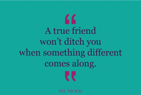 true friends don't ditch you as soon as something else comes along | friendship quote | Ms Moem