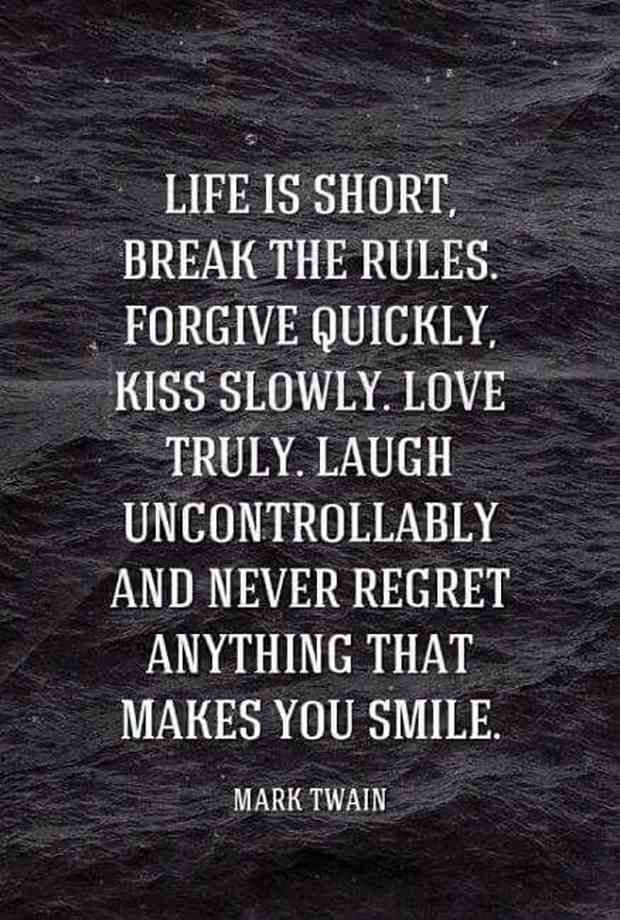 """""""Life is short, break the rules. Forgive quickly, kiss slowly. Love truly. Laugh uncontrollably and never regret anything that makes you smile."""" — Mark Twain"""