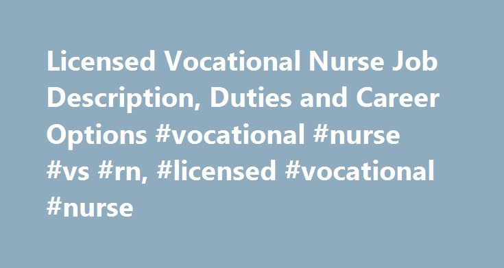 Licensed Vocational Nurse Job Description, Duties and Career Options #vocational #nurse #vs #rn, #licensed #vocational #nurse http://phoenix.nef2.com/licensed-vocational-nurse-job-description-duties-and-career-options-vocational-nurse-vs-rn-licensed-vocational-nurse/  # Licensed Vocational Nurse Job Description, Duties and Career Options Licensed Vocational Nurse Education and Training Requirements Completion of a practical nursing training program is a requirement to be a licensed…