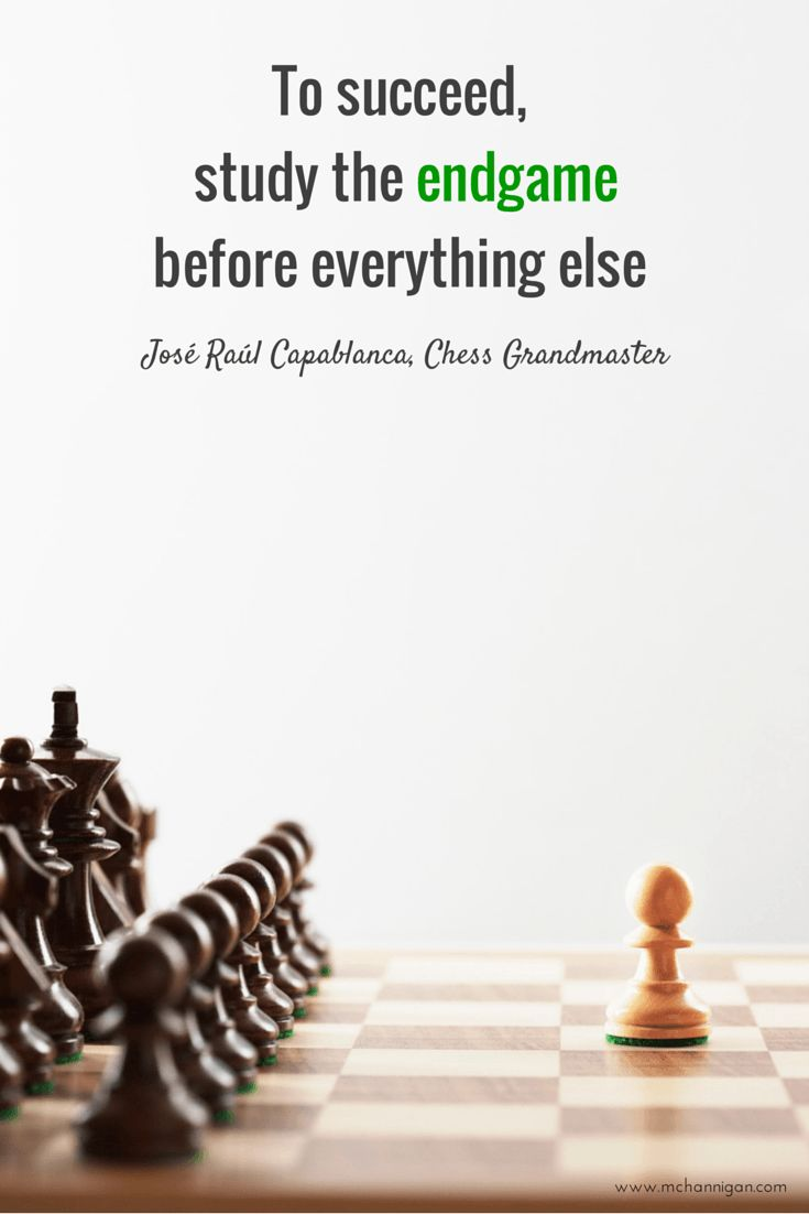 To succeed, study the endgame before everything else. Jose Raul Capablanca, Chess Grandmaster