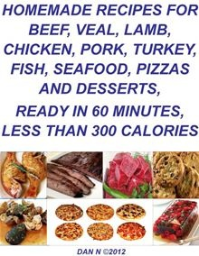 Quick & Easy Delicious Homemade Recipes for Beef, Veal, Lamb, Chicken, Pork, Turkey, Fish, Seafood, Pizzas and Desserts, Ready in 60 Minutes, Less Than 300 Calories.  read more at Kobo.