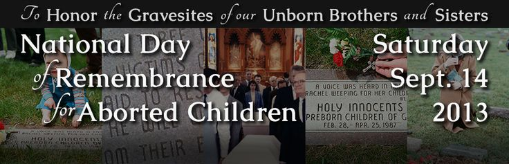 About the National Day of Remembrance * September 14, 2013: Citizens for a Pro-Life Society, Priests for Life and the Pro-Life Action League are calling on pro-life Americans to participate in a National Day of Remembrance for Aborted Children to honor the gravesites of our unborn brothers and sisters. Solemn prayer vigils will be conducted at these gravesites, of which there are 33 across the United States.  Read more: http://www.abortionmemorials.com/